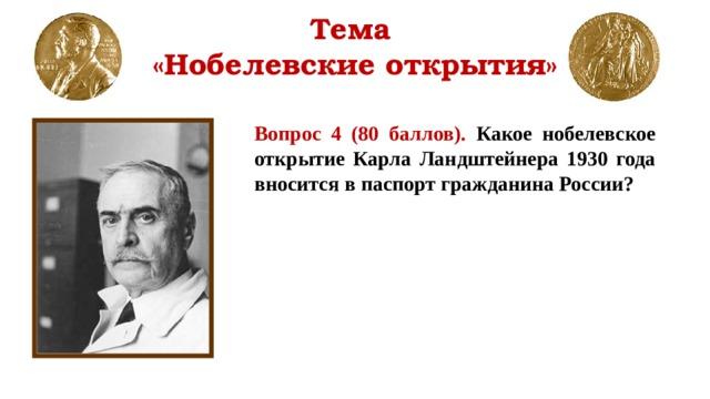 Тема  «Нобелевские открытия» Вопрос 4 (80 баллов). Какое нобелевское открытие Карла Ландштейнера 1930 года вносится в паспорт гражданина России?