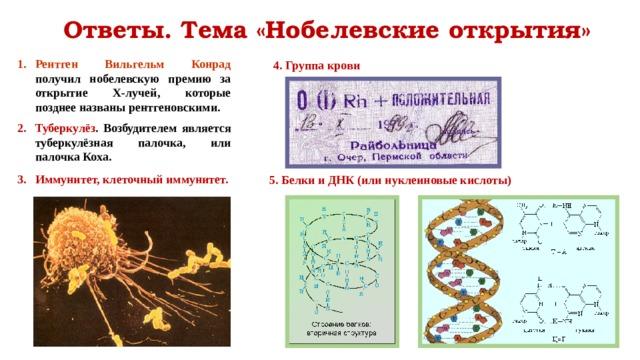 Ответы. Тема «Нобелевские открытия» Рентген Вильгельм Конрад получил нобелевскую премию за открытие Х-лучей, которые позднее названы рентгеновскими.  Туберкулёз . Возбудителем является туберкулёзная палочка, или палочка Коха.  Иммунитет, клеточный иммунитет. 4. Группа крови 5. Белки и ДНК (или нуклеиновые кислоты)