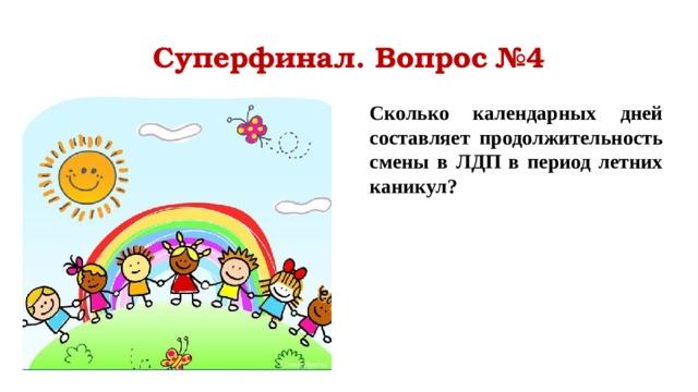 Суперфинал. Вопрос №4 Сколько календарных дней составляет продолжительность смены в ЛДП в период летних каникул?
