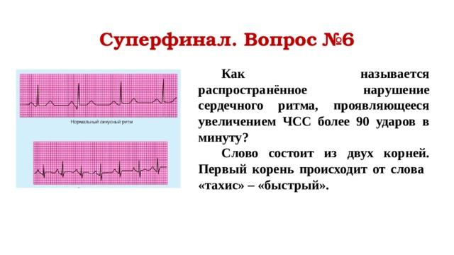 Суперфинал. Вопрос №6 Как называется распространённое нарушение сердечного ритма, проявляющееся увеличением ЧСС более 90 ударов в минуту? Слово состоит из двух корней. Первый корень происходит от слова «тахис» – «быстрый».