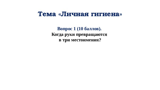 Тема «Личная гигиена» Вопрос 1 (10 баллов). Когда руки превращаются в три местоимения?