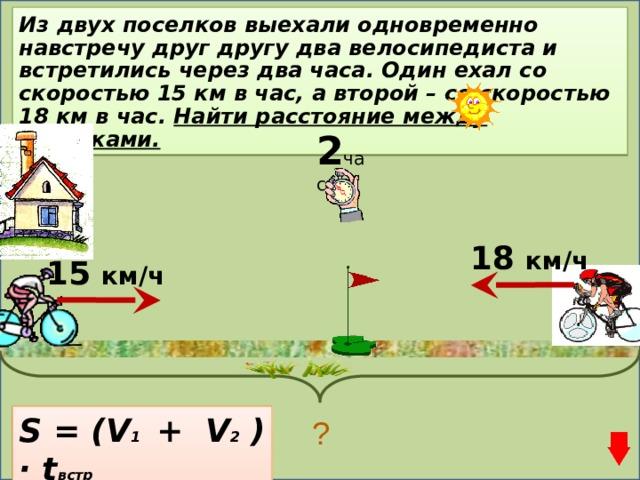 Из двух поселков выехали одновременно навстречу друг другу два велосипедиста и встретились через два часа. Один ехал со скоростью 15 км в час, а второй – со скоростью 18 км в час. Найти расстояние между поселками. 2 часа 18 км/ч 15 км/ч S = (V 1 + V 2 ) · t встр ?