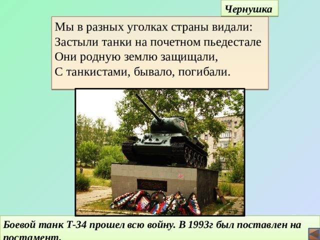 Чернушка Мы в разных уголках страны видали:  Застыли танки на почетном пьедестале  Они родную землю защищали,  С танкистами, бывало, погибали.   Боевой танк Т-34 прошел всю войну. В 1993г был поставлен на постамент. 11
