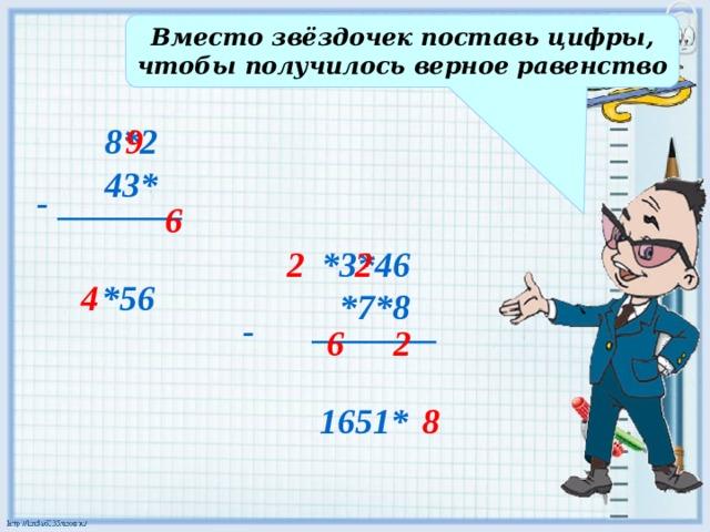 Вместо звёздочек поставь цифры, чтобы получилось верное равенство 9 8*2 43* - 6 2 *3*46 2  *7*8 _______ 4 *56 - 2 6 _______ 1651* 8