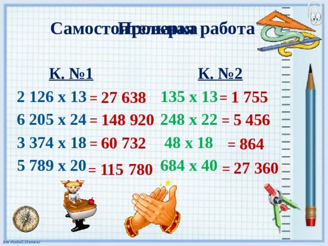 Проверка Самостоятельная работа  К. №1  К. №2  2 126 х 13   135 х 13  6 205 х 24   248 х 22  3 374 х 18  48 х 18  5 789 х 20  684 х 40 = 1 755 = 27 638 = 5 456 = 148 920 = 60 732 = 864 = 115  780 = 27 360