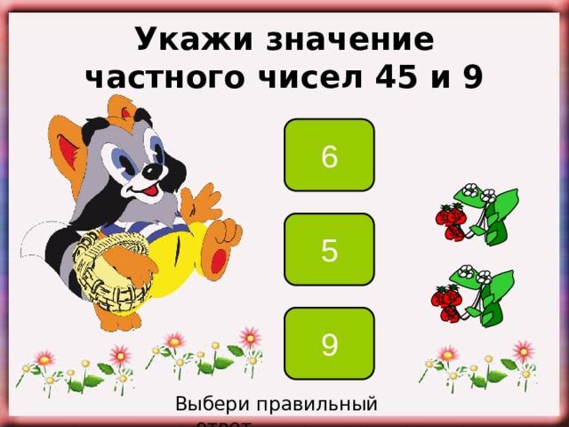 Укажи значение частного чисел 45 и 9 6 5 9 Выбери правильный ответ