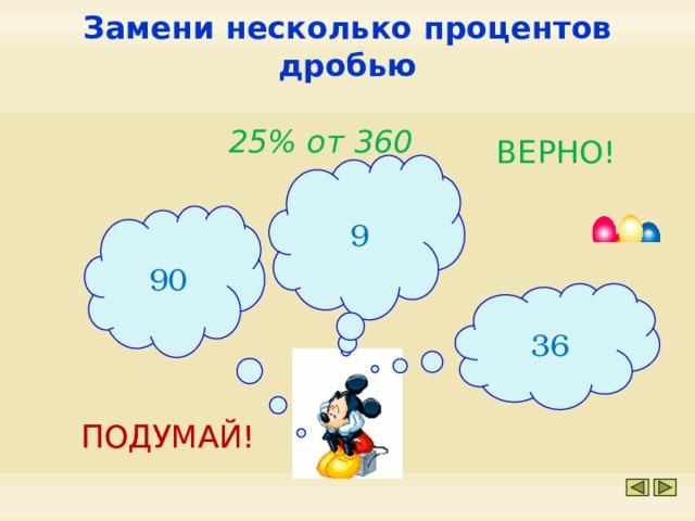 Замени несколько процентов дробью 25% от 360 ВЕРНО! 9 90 36 ПОДУМАЙ! ПОДУМАЙ!