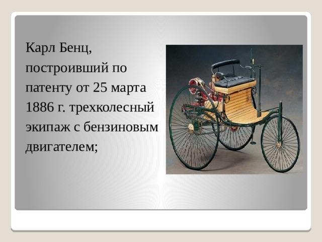 Карл Бенц, построивший по патенту от 25 марта 1886 г. трехколесный экипаж с бензиновым двигателем;