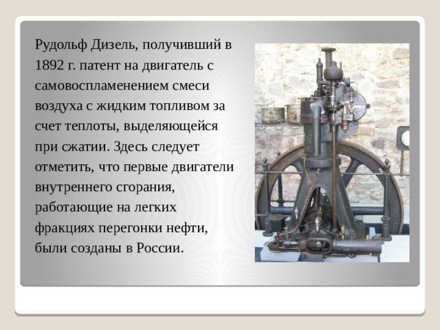 Рудольф Дизель, получивший в 1892 г. патент на двигатель с самовоспламенением смеси воздуха с жидким топливом за счет теплоты, выделяющейся при сжатии. Здесь следует отметить, что первые двигатели внутреннего сгорания, работающие на легких фракциях перегонки нефти, были созданы в России.