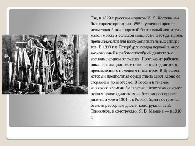 Так, в 1879 г. русским моряком И. С. Костовичем был спроектирован ив 1885 г. успешно прошел испытания 8-цилиндровый бензиновый двигатель малой массы и большой мощности. Этот двигатель предназначался для воздухоплавательных аппаратов. В 1899 г. в Петербурге создан первый в мире экономичный и работоспособный двигатель с воспламенением от сжатия. Протекание рабочего цикла в этом двигателе отличалось от двигателя, предложенного немецким инженером Р. Дизелем, который предполагал осуществить цикл Карно со сгоранием по изотерме. В России в течение короткого времени была усовершенствована конструкция нового двигателя — бескомпрессорного дизеля, и уже в 1901 г. в России были построены бескомпрессорные дизели конструкции Г. В. Тринклера, а конструкции Я. В. Мамина — в 1910 г.
