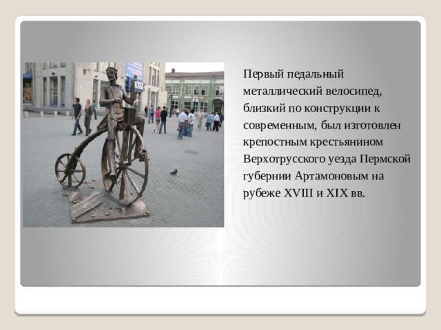 Первый педальный металлический велосипед, близкий по конструкции к современным, был изготовлен крепостным крестьянином Верхотрусского уезда Пермской губернии Артамоновым на рубеже XVIII и XIX вв.