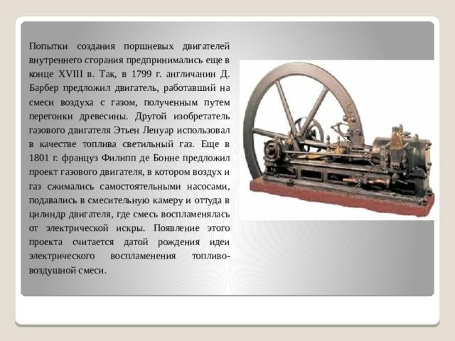 Попытки создания поршневых двигателей внутреннего сгорания предпринимались еще в конце XVIII в. Так, в 1799 г. англичанин Д. Барбер предложил двигатель, работавший на смеси воздуха с газом, полученным путем перегонки древесины. Другой изобретатель газового двигателя Этьен Ленуар использовал в качестве топлива светильный газ. Еще в 1801 г. француз Филипп де Бонне предложил проект газового двигателя, в котором воздух и газ сжимались самостоятельными насосами, подавались в смесительную камеру и оттуда в цилиндр двигателя, где смесь воспламенялась от электрической искры. Появление этого проекта считается датой рождения идеи электрического воспламенения топливо-воздушной смеси.