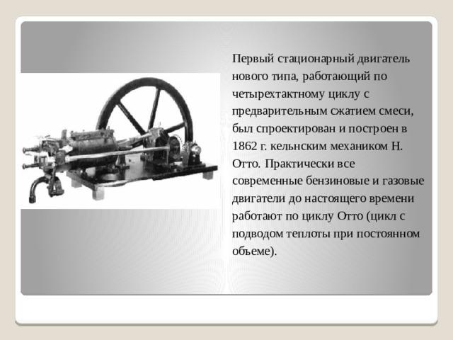 Первый стационарный двигатель нового типа, работающий по четырехтактному циклу с предварительным сжатием смеси, был спроектирован и построен в 1862 г. кельнским механиком Н. Отто. Практически все современные бензиновые и газовые двигатели до настоящего времени работают по циклу Отто (цикл с подводом теплоты при постоянном объеме).