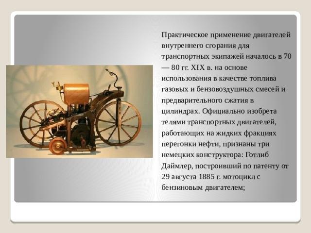 Практическое применение двигателей внутреннего сгорания для транспортных экипажей началось в 70 — 80 гг. XIX в. на основе использования в качестве топлива газовых и бензовоздушных смесей и предварительного сжатия в цилиндрах. Официально изобретателями транспортных двигателей, работающих на жидких фракциях перегонки нефти, признаны три немецких конструктора: Готлиб Даймлер, построивший по патенту от 29 августа 1885 г. мотоцикл с бензиновым двигателем;