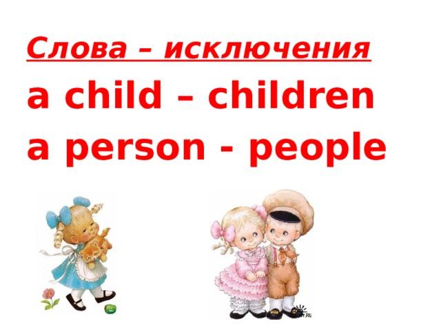 Слова – исключения  a child – children a person - people