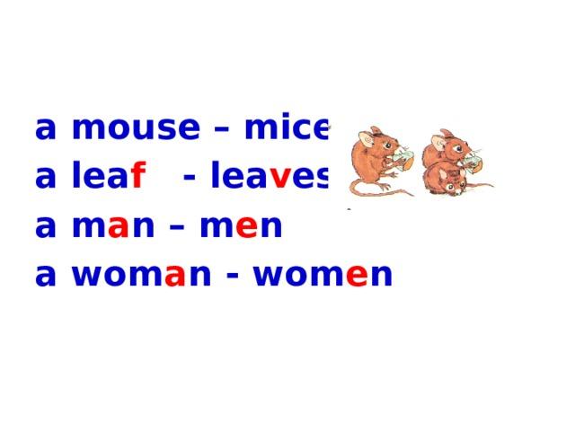 a mouse – mice a lea f - lea v es a m a n – m e n a wom a n - wom e n