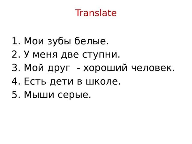 Translate   1. Мои зубы белые. 2. У меня две ступни. 3. Мой друг - хороший человек. 4. Есть дети в школе. 5. Мыши серые.