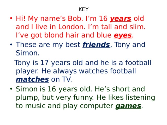 KEY Hi! My name's Bob. I'm 16 years old and I live in London. I'm tall and slim. I've got blond hair and blue eyes . These are my best friends , Tony and Simon.  Tony is 17 years old and he is a football player. He always watches football matches on TV.