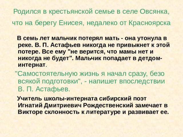 Родился в крестьянской семье в селе Овсянка, что на берегу Енисея, недалеко от Красноярска   В семь лет мальчик потерял мать - она утонула в реке. В. П. Астафьев никогда не привыкнет к этой потере. Все ему