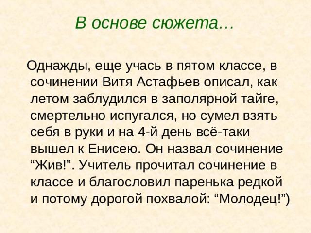 """В основе сюжета…  Однажды, еще учась в пятом классе, в сочинении Витя Астафьев описал, как летом заблудился в заполярной тайге, смертельно испугался, но сумел взять себя в руки и на 4-й день всё-таки вышел к Енисею. Он назвал сочинение """"Жив!"""". Учитель прочитал сочинение в классе и благословил паренька редкой и потому дорогой похвалой: """"Молодец!"""")"""