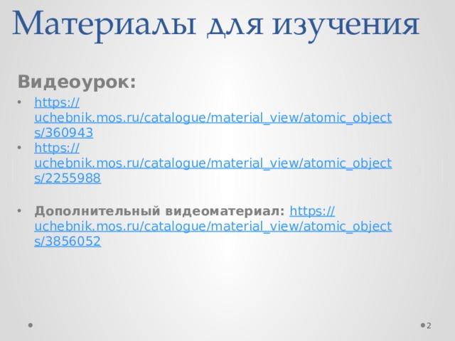 Материалы для изучения Видеоурок: https :// uchebnik.mos.ru/catalogue/material_view/atomic_objects/360943 https:// uchebnik.mos.ru/catalogue/material_view/atomic_objects/2255988 Дополнительный видеоматериал: https:// uchebnik.mos.ru/catalogue/material_view/atomic_objects/3856052