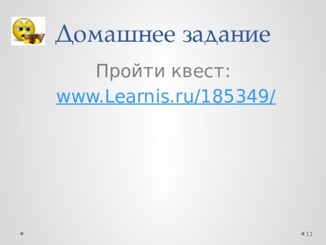 Домашнее задание Пройти квест:  www.Learnis.ru/185349 /
