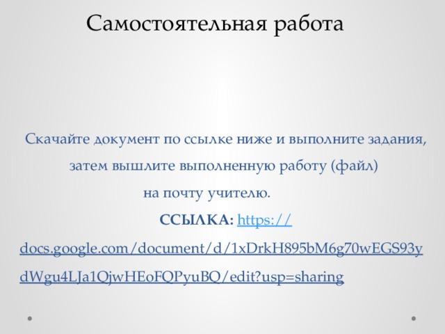 Самостоятельная работа Скачайте документ по ссылке ниже и выполните задания, затем вышлите выполненную работу (файл)  на почту учителю.  ССЫЛКА: https :// docs.google.com/document/d/1xDrkH895bM6g70wEGS93ydWgu4LJa1QjwHEoFQPyuBQ/edit?usp=sharing