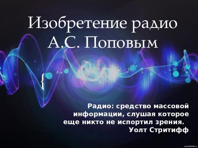 Изобретение радио А.С. Поповым Радио: средство массовой информации, слушая которое еще никто не испортил зрения. Уолт Стритифф