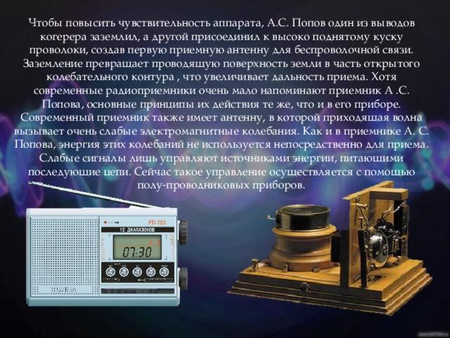 Чтобы повысить чувствительность аппарата, А.С. Попов один из выводов когерера заземлил, а другой присоединил к высоко поднятому куску проволоки, создав первую приемную антенну для беспроволочной связи. Заземление превращает проводящую поверхность земли в часть открытого колебательного контура , что увеличивает дальность приема. Хотя современные радиоприемники очень мало напоминают приемник А .С. Попова, основные принципы их действия те же, что и в его приборе. Современный приемник также имеет антенну, в которой приходящая волна вызывает очень слабые электромагнитные колебания. Как и в приемнике А. С. Попова, энергия этих колебаний не используется непосредственно для приема. Слабые сигналы лишь управляют источниками энергии, питающими последующие цепи. Сейчас такое управление осуществляется с помощью полу-проводниковых приборов.