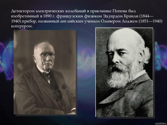 Детектором электрических колебаний в приемнике Попова был изобретенный в 1890 г. французским физиком Эдуардом Бранли (1844—1940) прибор, названный английским ученым Оливером Лоджем (1851—1940) когерером.