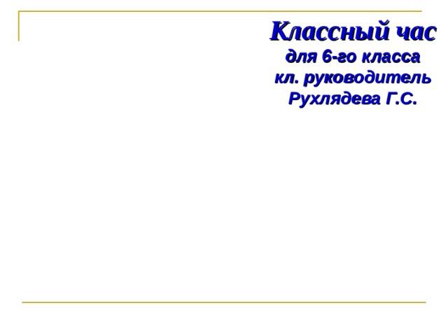 Классный час  для 6-го класса  кл. руководитель Рухлядева Г.С.
