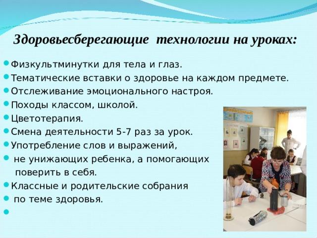 Здоровьесберегающие технологии на уроках: Физкультминутки для тела и глаз. Тематические вставки о здоровье на каждом предмете. Отслеживание эмоционального настроя. Походы классом, школой. Цветотерапия. Смена деятельности 5-7 раз за урок. Употребление слов и выражений,  не унижающих ребенка, а помогающих  поверить в себя.