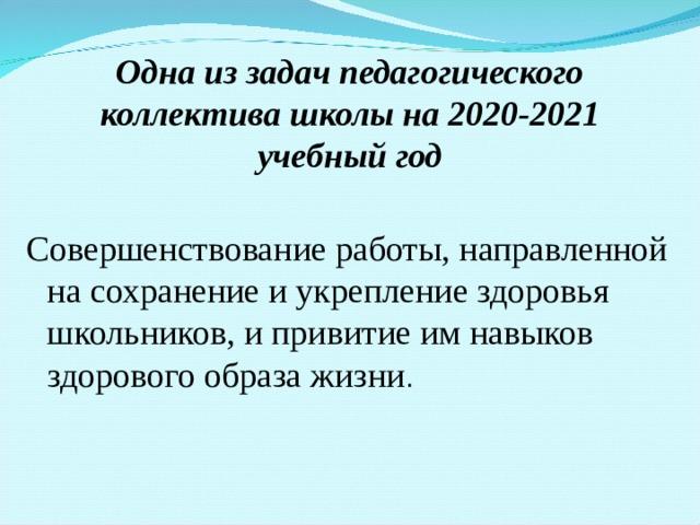 Одна из задач педагогического коллектива школы на 2020-2021 учебный год Совершенствование работы, направленной на сохранение и укрепление здоровья школьников, и привитие им навыков здорового образа жизни .