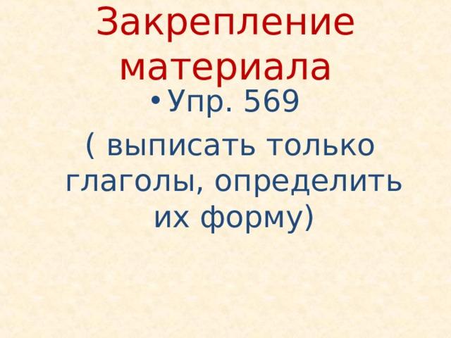 Закрепление материала Упр. 569  ( выписать только глаголы, определить их форму)