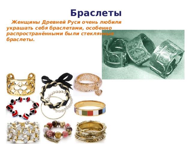 Браслеты    Женщины Древней Руси очень любили украшать себя браслетами, особенно распространёнными были стеклянные браслеты.