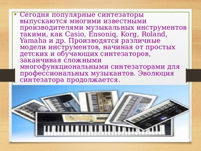 Сегодня популярные синтезаторы выпускаются многими известными производителями музыкальных инструментов такими, как Casio, Ensoniq, Korg, Roland, Yamaha и др. Производятся различные модели инструментов, начиная от простых детских и обучающих синтезаторов, заканчивая сложными многофункциональными синтезаторами для профессиональных музыкантов. Эволюция синтезатора продолжается .