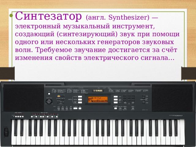 Синтезатор (англ. Synthesizer) — электронный музыкальный инструмент, создающий (синтезирующий) звук при помощи одного или нескольких генераторов звуковых волн. Требуемое звучание достигается за счёт изменения свойств электрического сигнала...