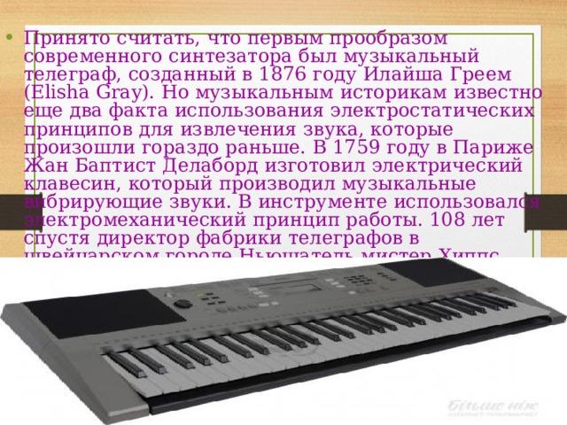 Принято считать, что первым прообразом современного синтезатора был музыкальный телеграф, созданный в 1876 году Илайша Греем (Elisha Gray). Но музыкальным историкам известно еще два факта использования электростатических принципов для извлечения звука, которые произошли гораздо раньше. В 1759 году в Париже Жан Баптист Делаборд изготовил электрический клавесин, который производил музыкальные вибрирующие звуки. В инструменте использовался электромеханический принцип работы. 108 лет спустя директор фабрики телеграфов в швейцарском городе Ньюшатель мистер Хиппс (Hipps) сконструировал электромеханическое пианино, в котором применил способ получения музыкальных тонов при помощи небольших электрогенераторов .