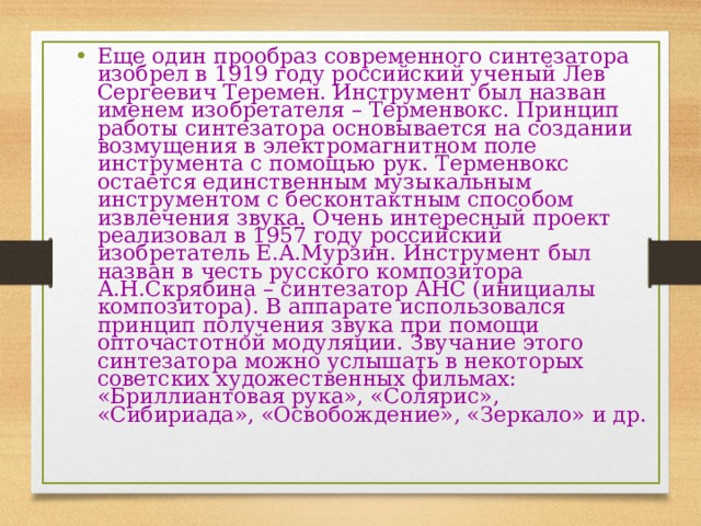 Еще один прообраз современного синтезатора изобрел в 1919 году российский ученый Лев Сергеевич Теремен. Инструмент был назван именем изобретателя – Терменвокс. Принцип работы синтезатора основывается на создании возмущения в электромагнитном поле инструмента с помощью рук. Терменвокс остается единственным музыкальным инструментом с бесконтактным способом извлечения звука. Очень интересный проект реализовал в 1957 году российский изобретатель Е.А.Мурзин. Инструмент был назван в честь русского композитора А.Н.Скрябина – синтезатор АНС (инициалы композитора). В аппарате использовался принцип получения звука при помощи опточастотной модуляции. Звучание этого синтезатора можно услышать в некоторых советских художественных фильмах: «Бриллиантовая рука», «Солярис», «Сибириада», «Освобождение», «Зеркало» и др.