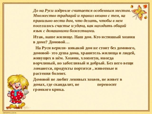 До на Руси издревле считается особенным местом. Множество традиций и правил вязано с тем, ка правильно вести дом, что делать, чтобы в нем поселилось счастье и удача, как находить общий язык с домашними божествами. Итак, наше жилище. Наш дом. Кто истинный хозяин в доме? Домовой…  На Руси верили- никакой дом не стоит без домового, домовой- это душа дома, хранитель жилища и людей, живущих в нём. Хозяин, хлопотун, иногда ворчливый, но заботливый и добрый. Без него вещи ломаются, продукты портятся , животные и растения болеют. Домовой не любит ленивых хозяев, не живет в домах, где скандалят, не переносит громкого крика.