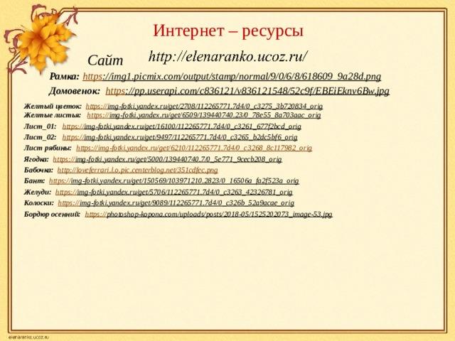 Интернет – ресурсы  Сайт Рамка: https ://img1.picmix.com/output/stamp/normal/9/0/6/8/618609_9a28d.png  Домовенок: https ://pp.userapi.com/c836121/v836121548/52c9f/EBEiEknv6Bw.jpg  Желтый цветок:  https:// img-fotki.yandex.ru/get/2708/112265771.7d4/0_c3275_3b720834_orig  Желтые листья:  https:// img-fotki.yandex.ru/get/6509/139440740.23/0_78e55_8a703aac_orig  Лист_01: https :// img-fotki.yandex.ru/get/16100/112265771.7d4/0_c3261_677f2bcd_orig  Лист_02: https:// img-fotki.yandex.ru/get/9497/112265771.7d4/0_c3265_b2dc5bf6_orig  Лист рябины: https :// img-fotki.yandex.ru/get/6210/112265771.7d4/0_c3268_8c117982_orig Ягодка:  https:// img-fotki.yandex.ru/get/5000/139440740.7/0_5e771_9cecb208_orig  Бабочка: http :// loveferrari.l.o.pic.centerblog.net/351cdfec.png Бант: https:// img-fotki.yandex.ru/get/150569/103971210.2823/0_16506a_fa2f523a_orig  Желуди: https:// img-fotki.yandex.ru/get/5706/112265771.7d4/0_c3263_42326781_orig  Колоски: https:// img-fotki.yandex.ru/get/9089/112265771.7d4/0_c326b_52a9acae_orig  Бордюр осенний: https:// photoshop-kopona.com/uploads/posts/2018-05/1525202073_image-53.jpg