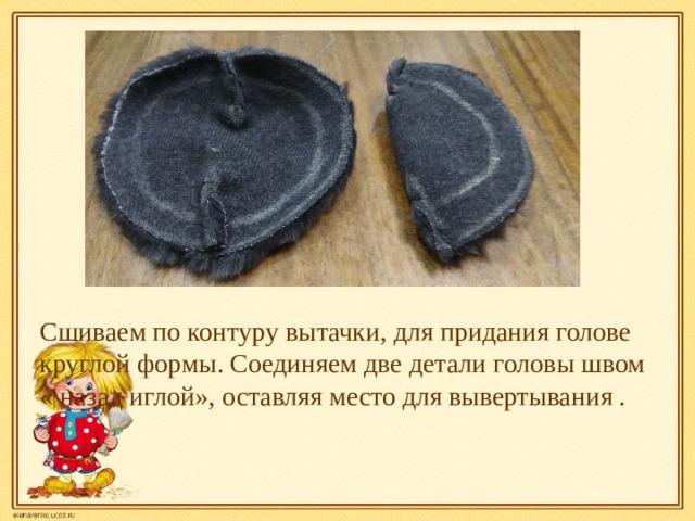 Сшиваем по контуру вытачки, для придания голове круглой формы. Соединяем две детали головы швом « назад иглой», оставляя место для вывертывания .