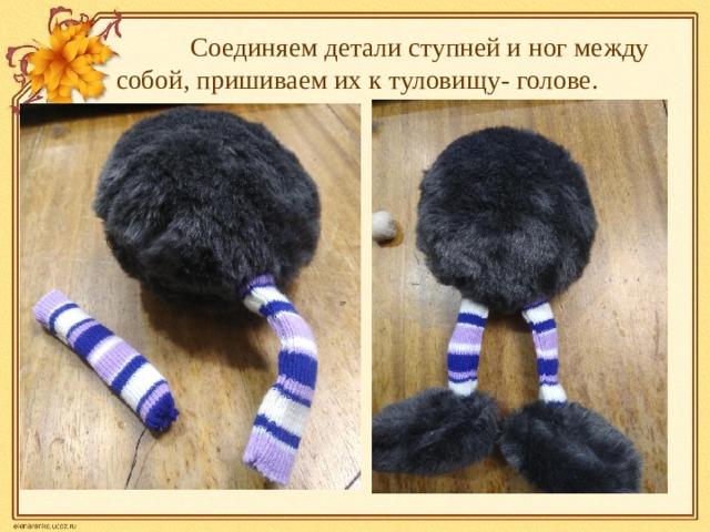 Соединяем детали ступней и ног между собой, пришиваем их к туловищу- голове.