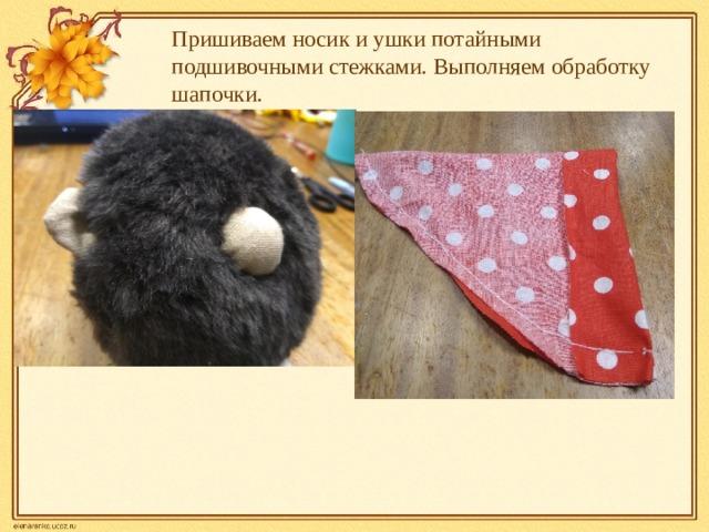 Пришиваем носик и ушки потайными подшивочными стежками. Выполняем обработку шапочки.
