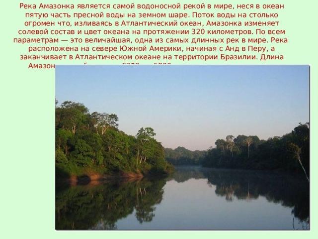 Река Амазонка является самой водоносной рекой в мире, неся в океан пятую часть пресной воды на земном шаре. Поток воды на столько огромен что, изливаясь в Атлантический океан, Амазонка изменяет солевой состав и цвет океана на протяжении 320 километров. По всем параметрам — это величайшая, одна из самых длинных рек в мире. Река расположена на севере Южной Америки, начиная с Анд в Перу, а заканчивает в Атлантическом океане на территории Бразилии. Длина Амазонки колеблется от 6259 до 6800 км по разным источникам.