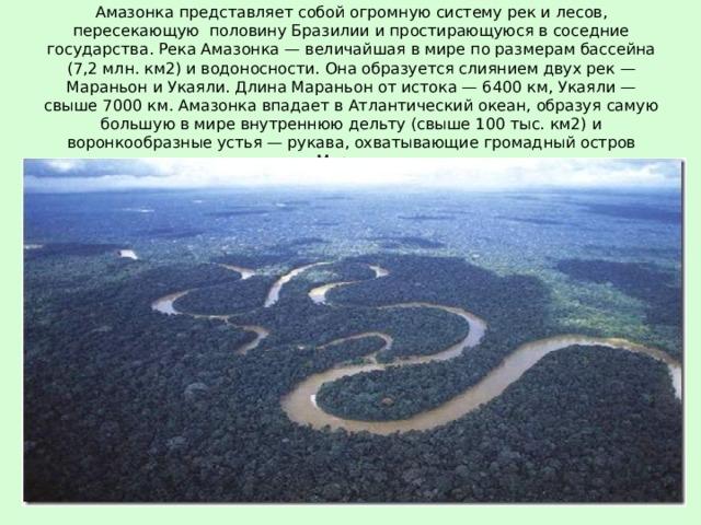 Амазонка представляет собой огромную систему рек и лесов, пересекающую половину Бразилии и простирающуюся в соседние государства. Река Амазонка — величайшая в мире по размерам бассейна (7,2 млн. км2) и водоносности. Она образуется слиянием двух рек — Мараньон и Укаяли. Длина Мараньон от истока — 6400 км, Укаяли — свыше 7000 км. Амазонка впадает в Атлантический океан, образуя самую большую в мире внутреннюю дельту (свыше 100 тыс. км2) и воронкообразные устья — рукава, охватывающие громадный остров Маражо.