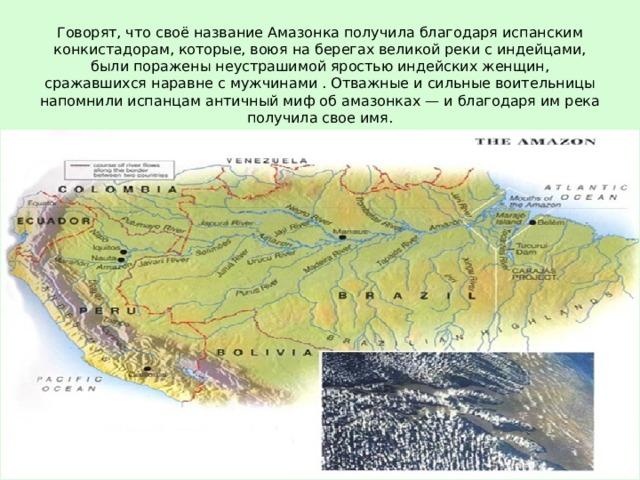 Говорят, что своё название Амазонка получила благодаря испанским конкистадорам, которые, воюя на берегах великой реки с индейцами, были поражены неустрашимой яростью индейских женщин, сражавшихся наравне с мужчинами . Отважные и сильные воительницы напомнили испанцам античный миф об амазонках — и благодаря им река получила свое имя.
