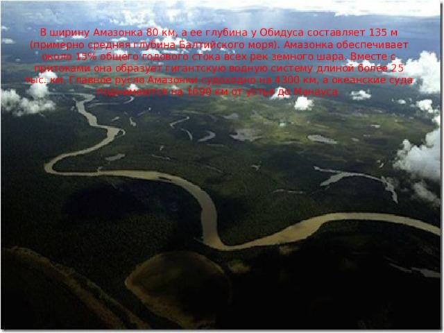 В ширину Амазонка 80 км, а ее глубина у Обидуса составляет 135 м (примерно средняя глубина Балтийского моря). Амазонка обеспечивает около 15% общего годового стока всех рек земного шара. Вместе с притоками она образует гигантскую водную систему длиной более 25 тыс. км. Главное русло Амазонки судоходно на 4300 км, а океанские суда поднимаются на 1690 км от устья до Манауса.