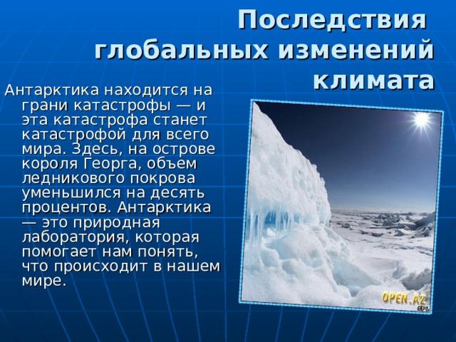 Последствия  глобальных изменений климата Антарктика находится на грани катастрофы — и эта катастрофа станет катастрофой для всего мира. Здесь, на острове короля Георга, объем ледникового покрова уменьшился на десять процентов. Антарктика — это природная лаборатория, которая помогает нам понять, что происходит в нашем мире.