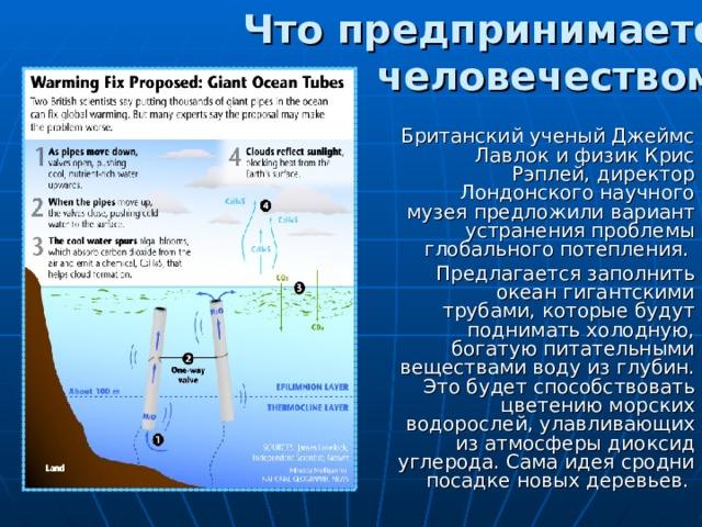 Что предпринимается человечеством? Британский ученый Джеймс Лавлок и физик Крис Рэплей, директор Лондонского научного музея предложили вариант устранения проблемы глобального потепления. Предлагается заполнить океан гигантскими трубами, которые будут поднимать холодную, богатую питательными веществами воду из глубин. Это будет способствовать цветению морских водорослей, улавливающих из атмосферы диоксид углерода. Сама идея сродни посадке новых деревьев.
